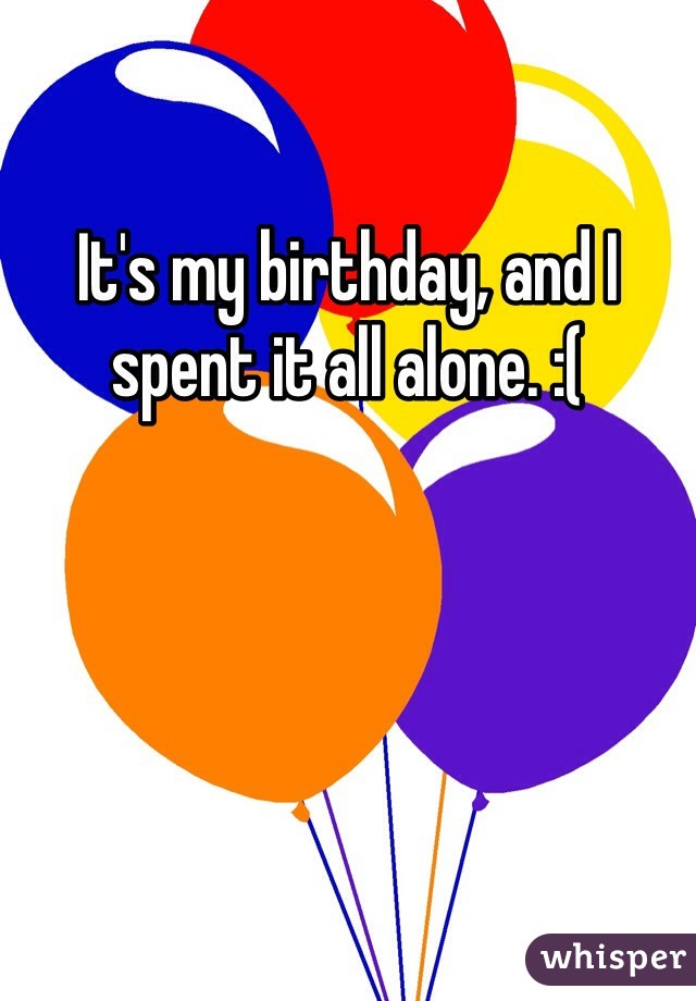 It's my birthday, and I spent it all alone. :(