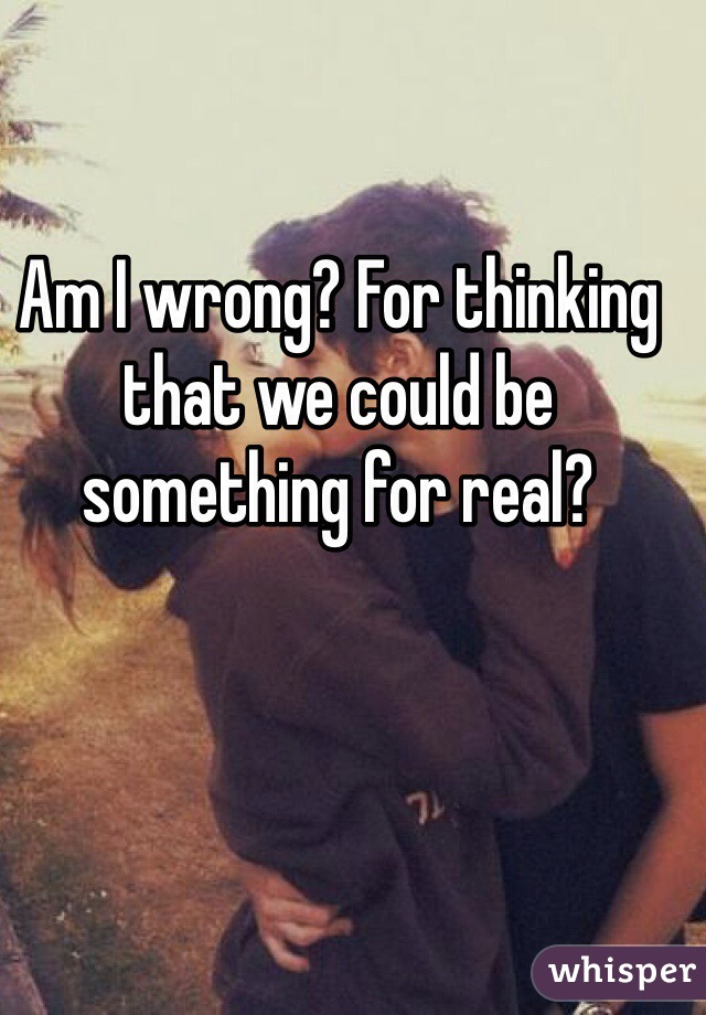 Am I wrong? For thinking that we could be something for real?