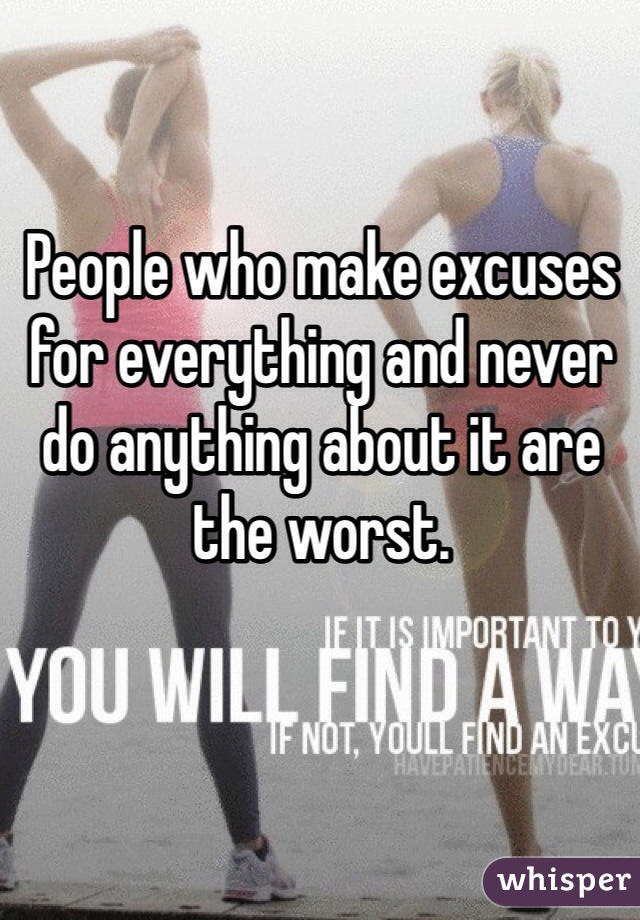 People who make excuses for everything and never do anything about it are the worst.