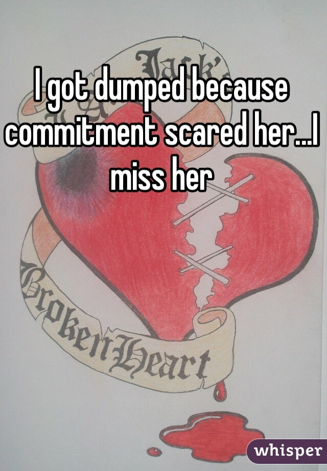 I got dumped because commitment scared her...I miss her
