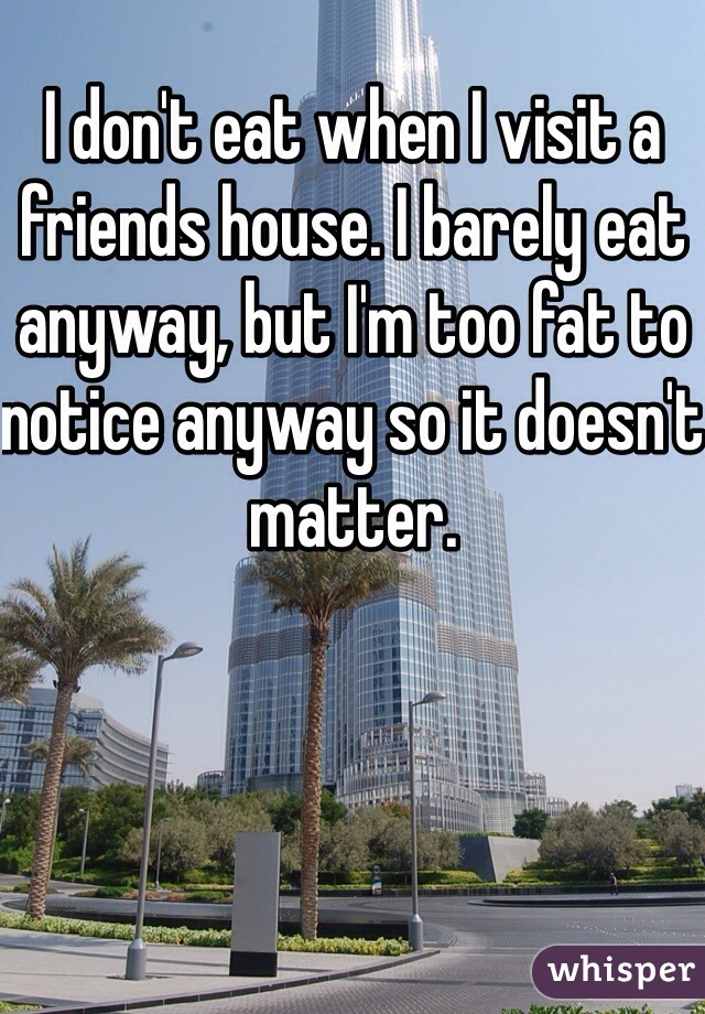 I don't eat when I visit a friends house. I barely eat anyway, but I'm too fat to notice anyway so it doesn't matter.