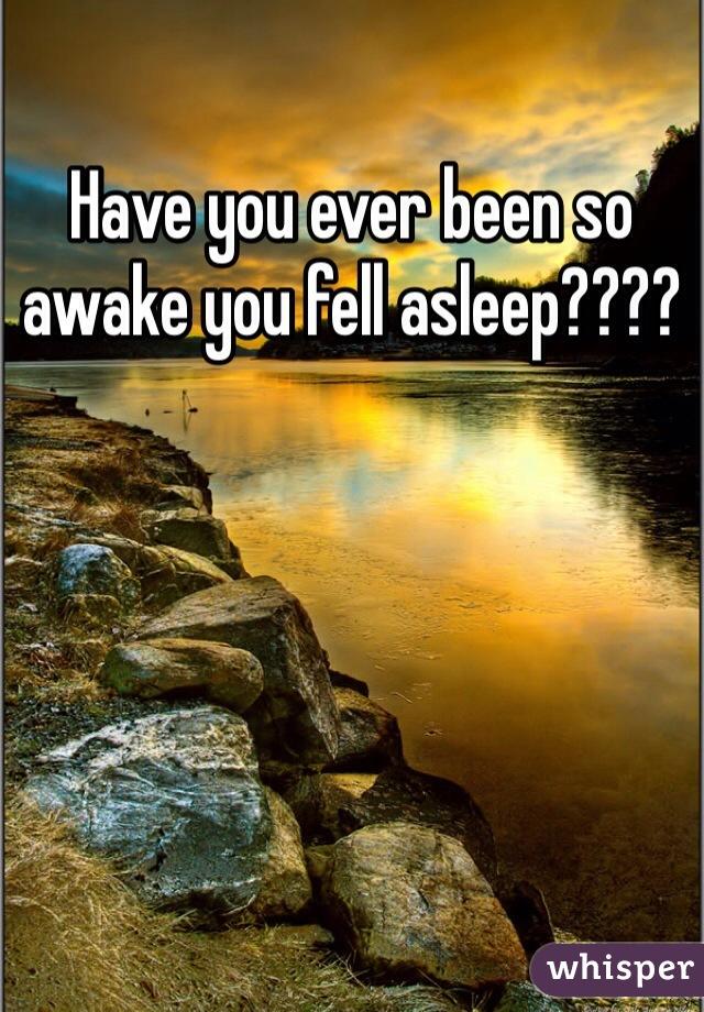 Have you ever been so awake you fell asleep????