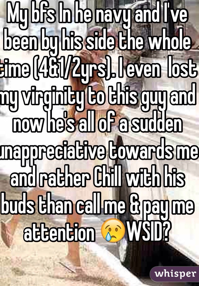My bfs In he navy and I've been by his side the whole time (4&1/2yrs). I even  lost my virginity to this guy and now he's all of a sudden unappreciative towards me and rather Chill with his buds than call me & pay me attention 😢WSID?