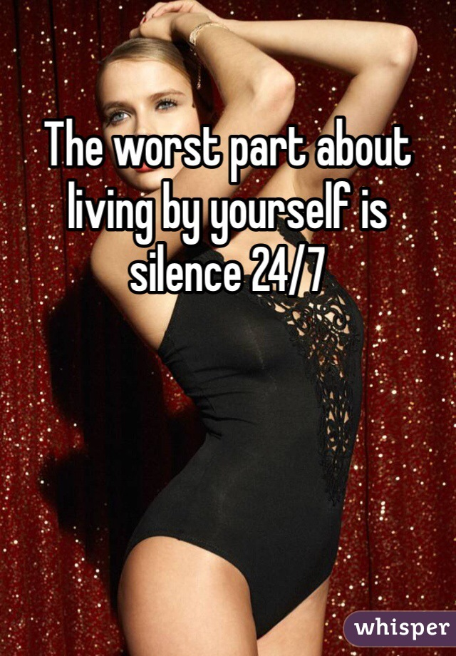 The worst part about living by yourself is silence 24/7