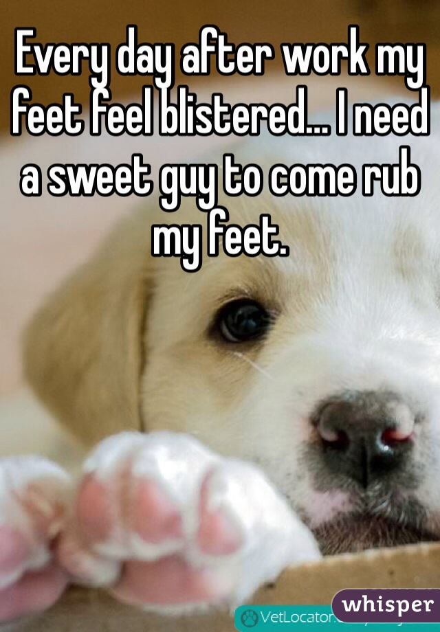 Every day after work my feet feel blistered… I need a sweet guy to come rub my feet.