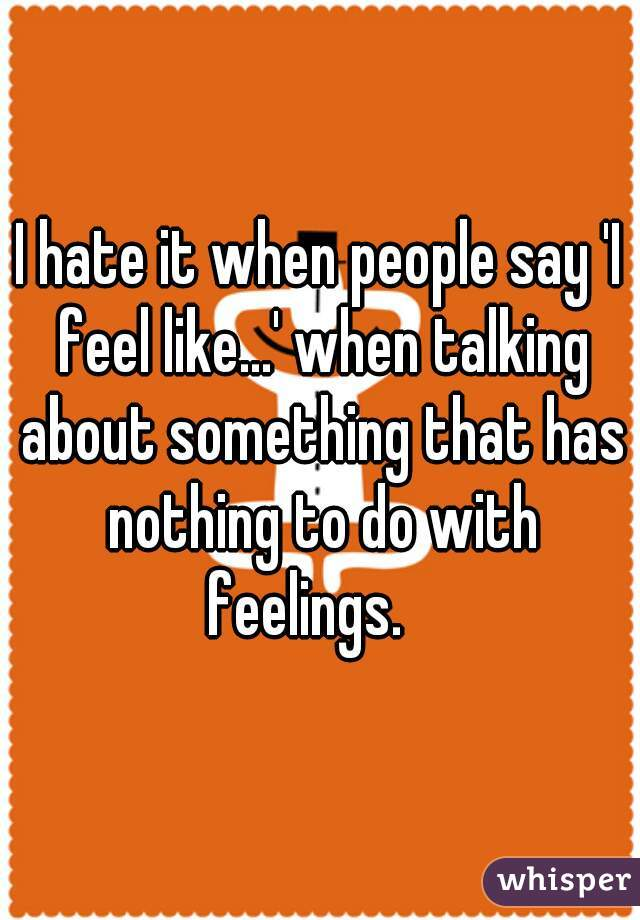 I hate it when people say 'I feel like...' when talking about something that has nothing to do with feelings.