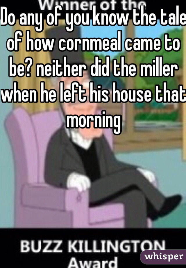 Do any of you know the tale of how cornmeal came to be? neither did the miller when he left his house that morning