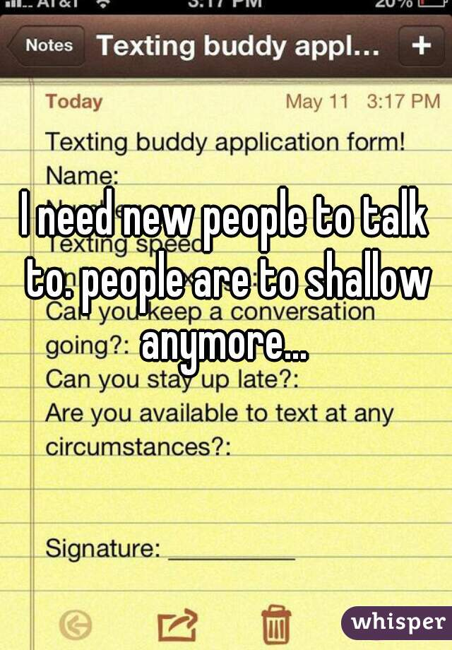 I need new people to talk to. people are to shallow anymore...