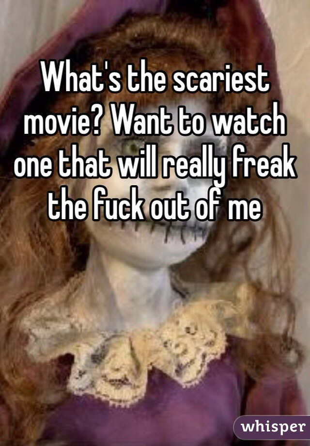 What's the scariest movie? Want to watch one that will really freak the fuck out of me
