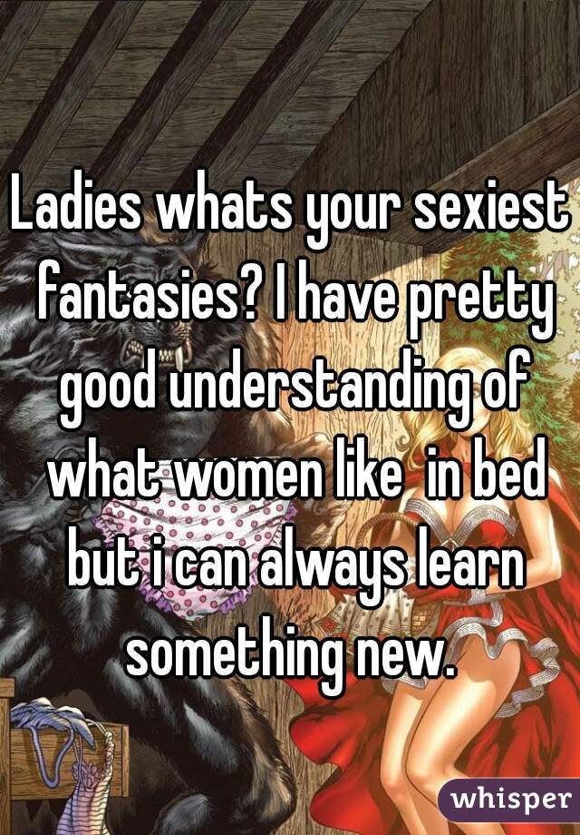 Ladies whats your sexiest fantasies? I have pretty good understanding of what women like  in bed but i can always learn something new.