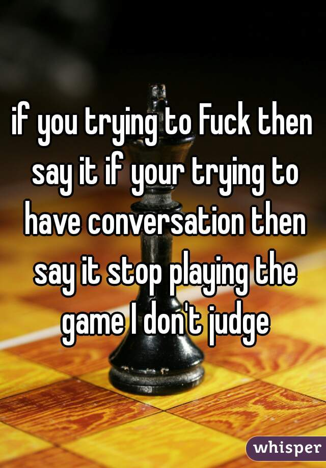 if you trying to Fuck then say it if your trying to have conversation then say it stop playing the game I don't judge