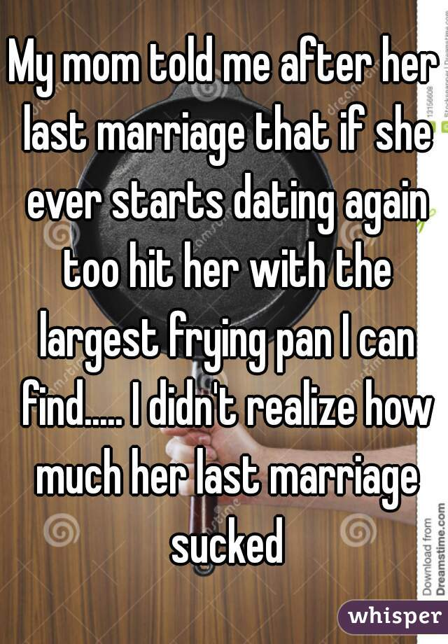 My mom told me after her last marriage that if she ever starts dating again too hit her with the largest frying pan I can find..... I didn't realize how much her last marriage sucked