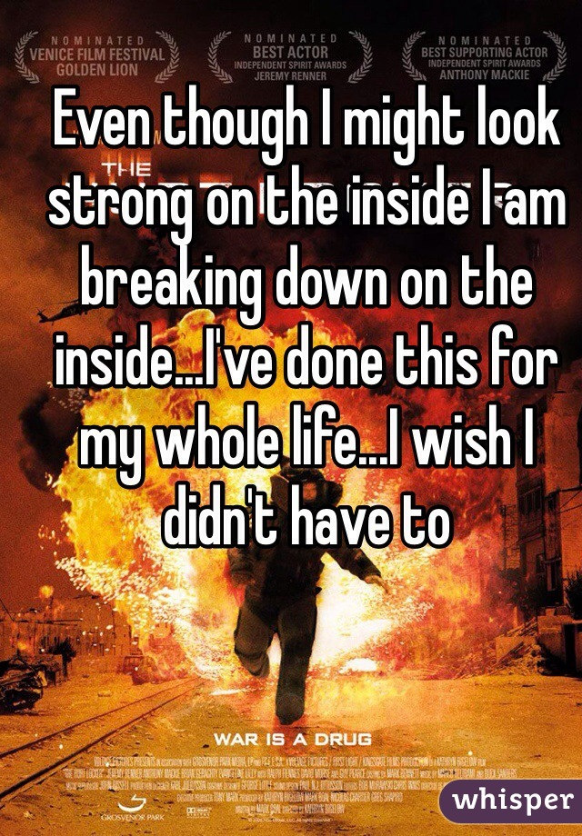 Even though I might look strong on the inside I am breaking down on the inside...I've done this for my whole life...I wish I didn't have to