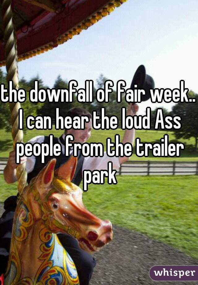 the downfall of fair week.. I can hear the loud Ass people from the trailer park