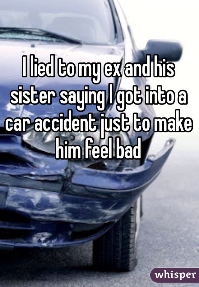I lied to my ex and his sister saying I got into a car accident just to make him feel bad