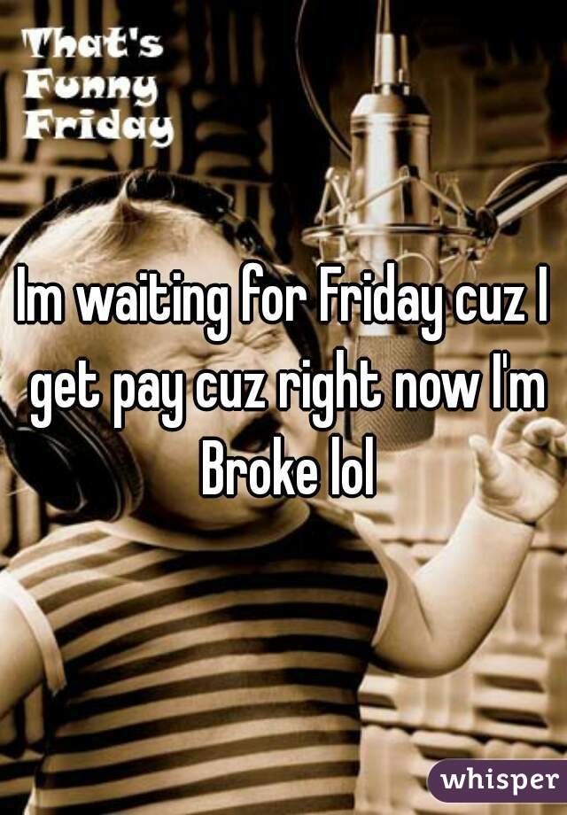 Im waiting for Friday cuz I get pay cuz right now I'm Broke lol