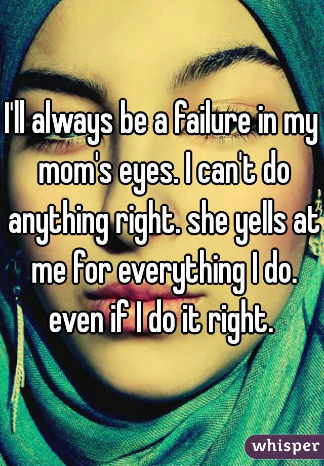 I'll always be a failure in my mom's eyes. I can't do anything right. she yells at me for everything I do. even if I do it right.