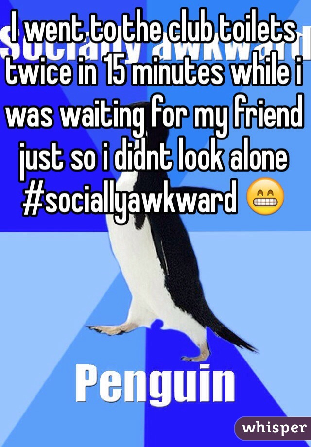 I went to the club toilets twice in 15 minutes while i was waiting for my friend just so i didnt look alone #sociallyawkward 😁