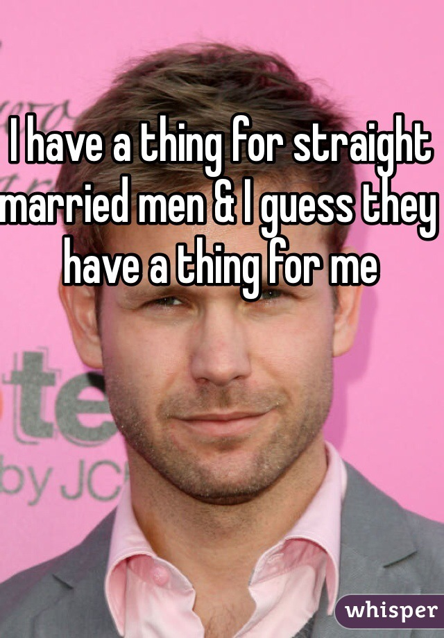 I have a thing for straight married men & I guess they have a thing for me