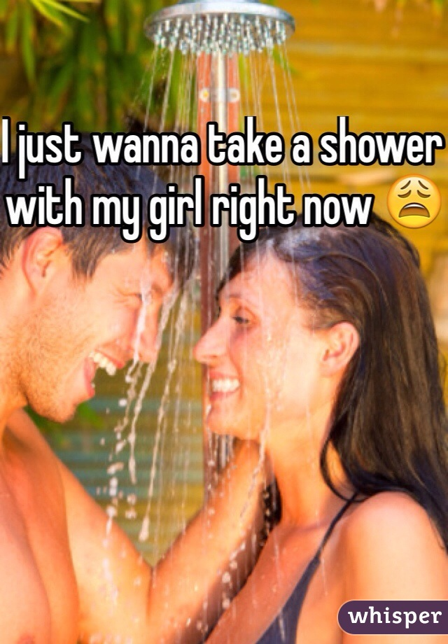 I just wanna take a shower with my girl right now 😩