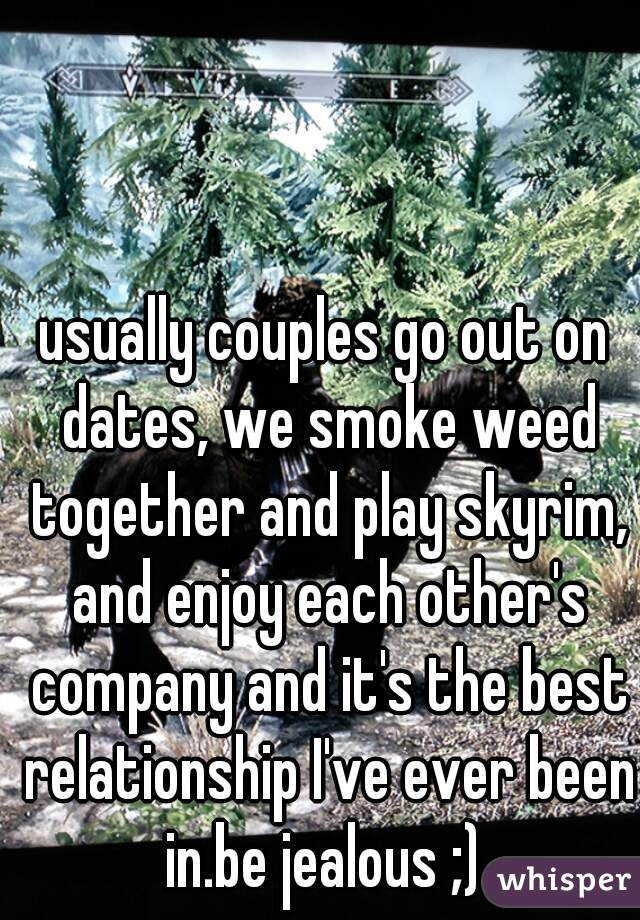 usually couples go out on dates, we smoke weed together and play skyrim, and enjoy each other's company and it's the best relationship I've ever been in.be jealous ;)