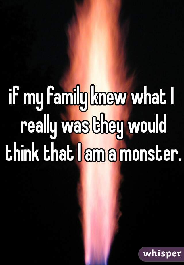 if my family knew what I really was they would think that I am a monster.