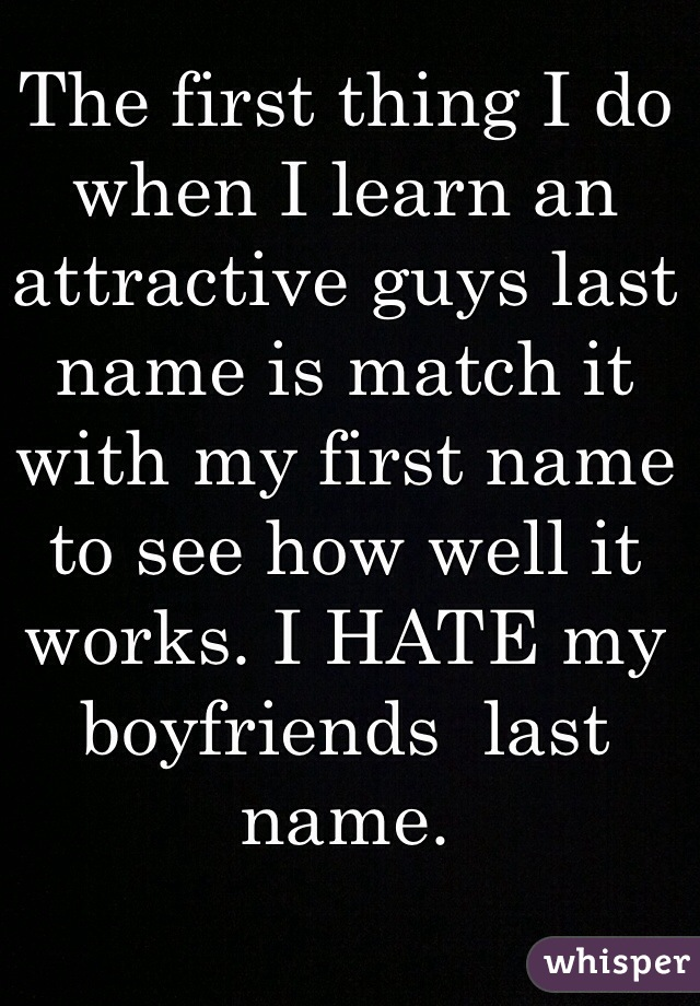 The first thing I do when I learn an attractive guys last name is match it with my first name to see how well it works. I HATE my boyfriends  last name.