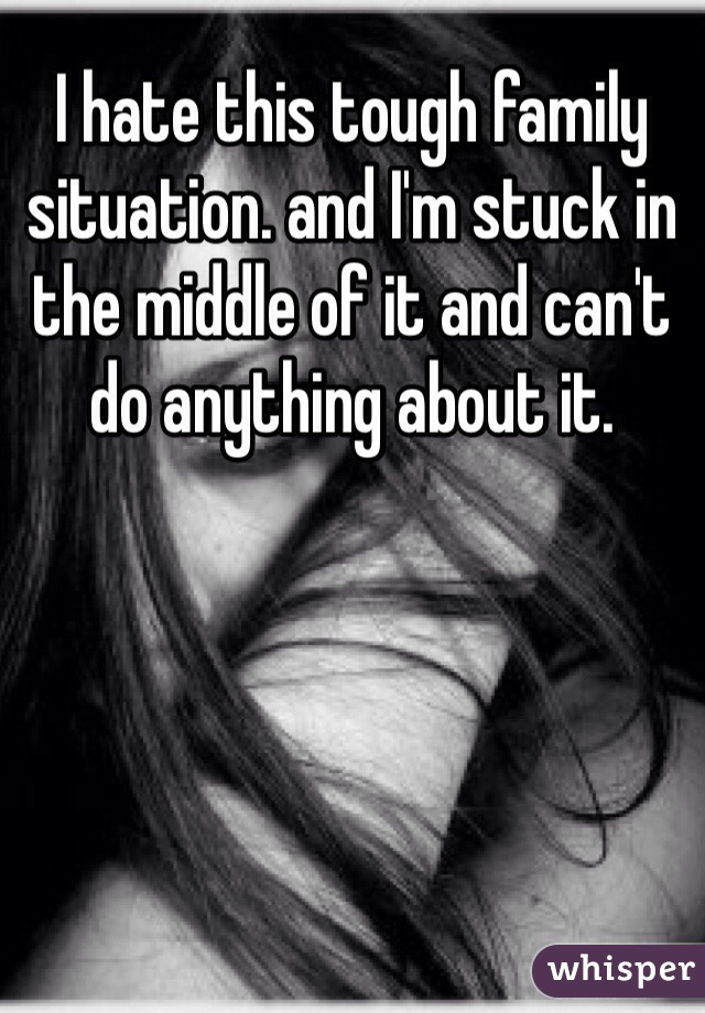 I hate this tough family situation. and I'm stuck in the middle of it and can't do anything about it.
