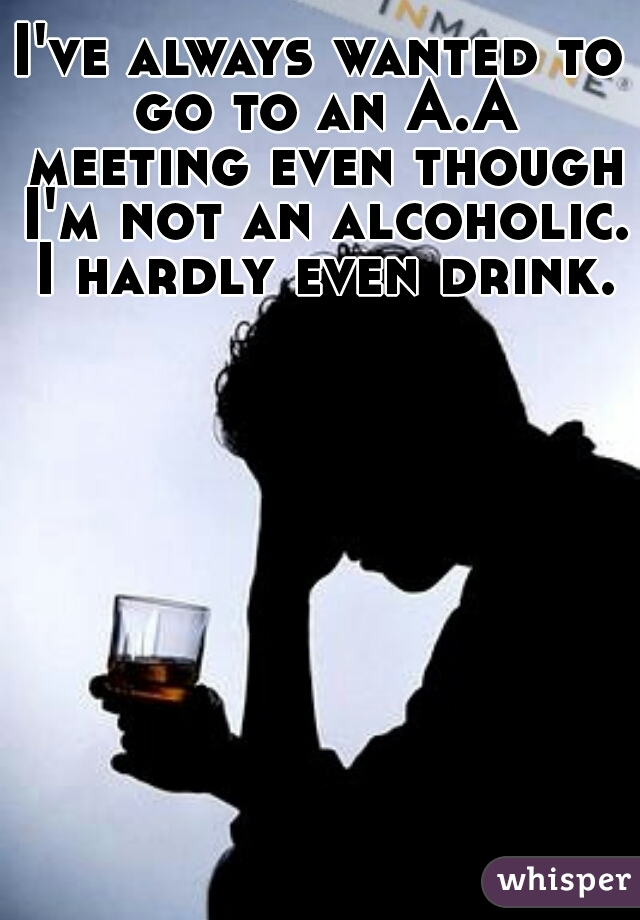 I've always wanted to go to an A.A meeting even though I'm not an alcoholic.  I hardly even drink.