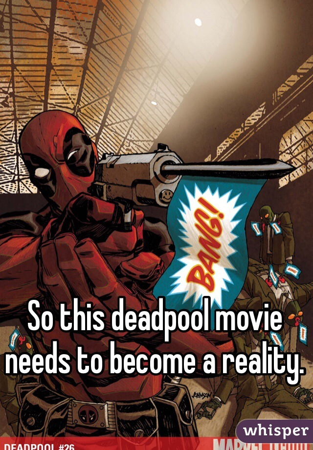 So this deadpool movie needs to become a reality.