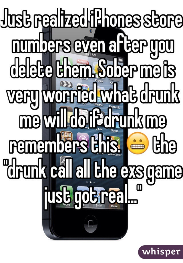 "Just realized iPhones store numbers even after you delete them. Sober me is very worried what drunk me will do if drunk me remembers this. 😬 the ""drunk call all the exs game just got real..."""