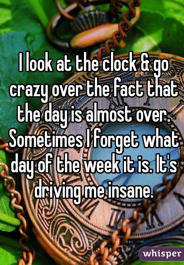 I look at the clock & go crazy over the fact that the day is almost over. Sometimes I forget what day of the week it is. It's driving me insane.