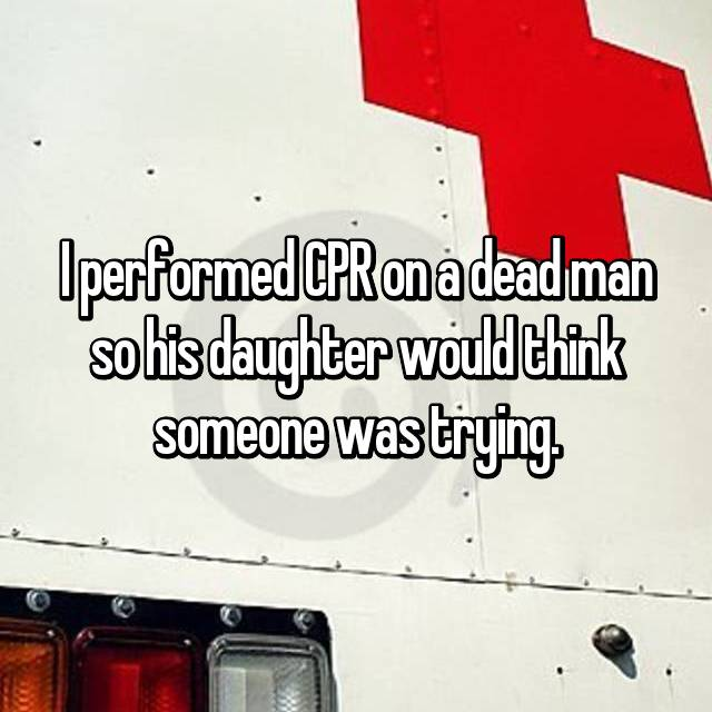 I performed CPR on a dead man so his daughter would think someone was trying.