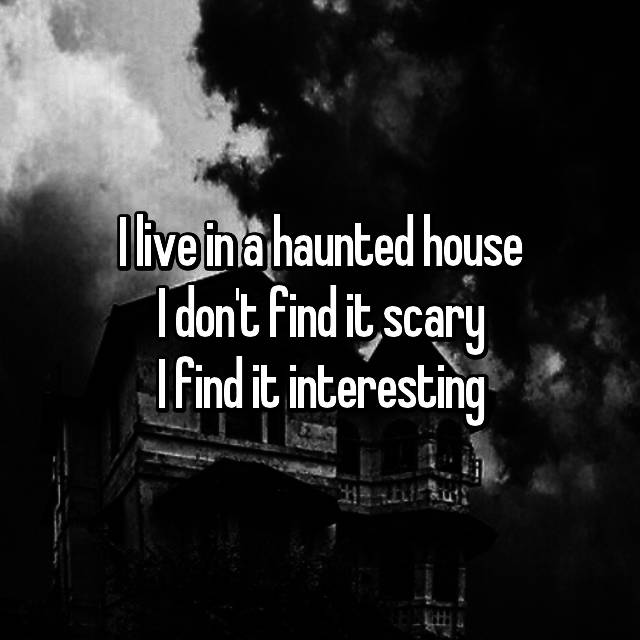 I live in a haunted house I don't find it scary I find it interesting