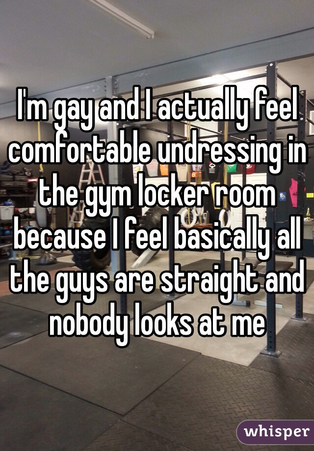 I'm gay and I actually feel comfortable undressing in the gym locker room because I feel basically all the guys are straight and nobody looks at me