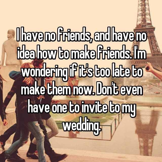 I have no friends, and have no idea how to make friends. I'm wondering if it's too late to make them now. Don't even have one to invite to my wedding.