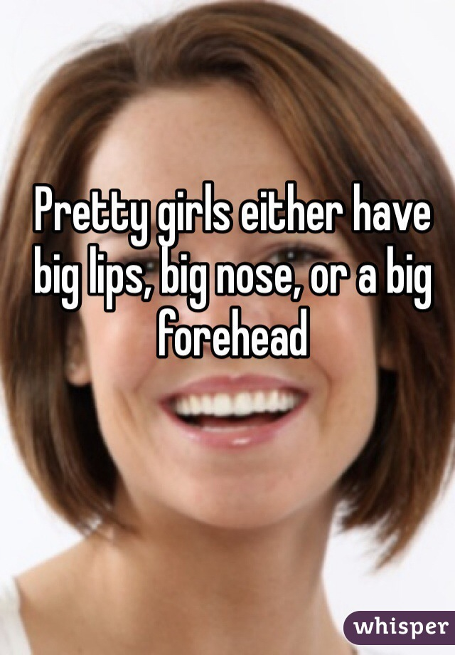 Pretty Girls Either Have Big Lips Big Nose Or A Big Forehead