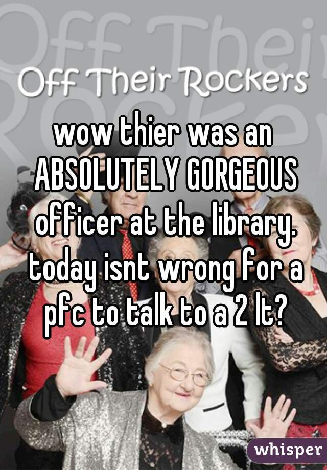 wow thier was an ABSOLUTELY GORGEOUS officer at the library. today isnt wrong for a pfc to talk to a 2 lt?