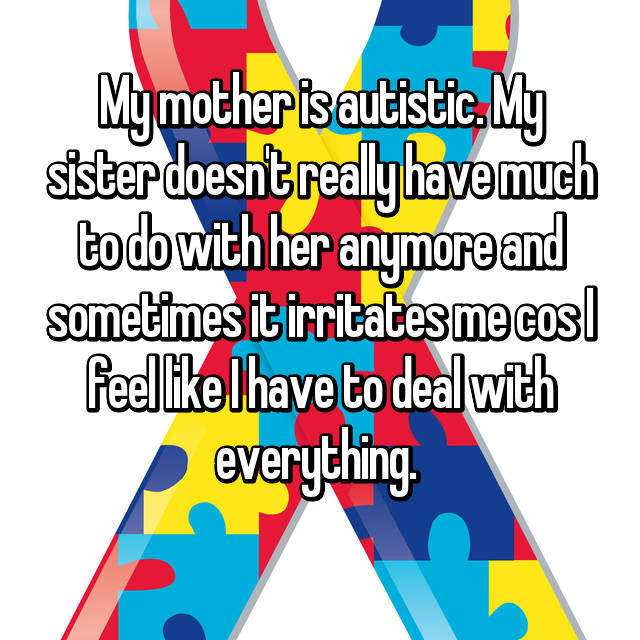 My mother is autistic. My sister doesn't really have much to do with her anymore and sometimes it irritates me cos I feel like I have to deal with everything.