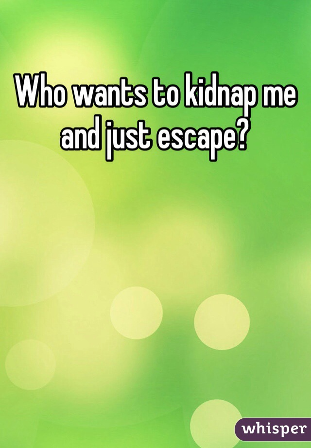 Who wants to kidnap me and just escape?