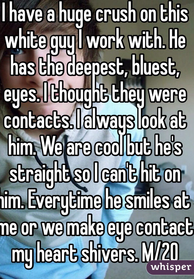 I have a huge crush on this white guy I work with. He has the deepest, bluest, eyes. I thought they were contacts. I always look at him. We are cool but he's straight so I can't hit on him. Everytime he smiles at me or we make eye contact my heart shivers. M/20