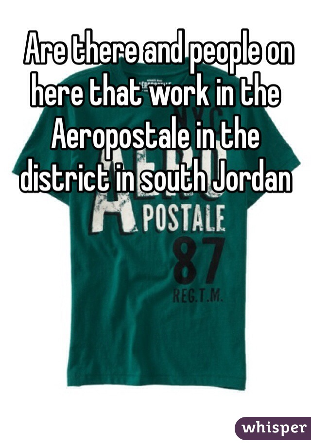 Are there and people on here that work in the Aeropostale in the district in south Jordan
