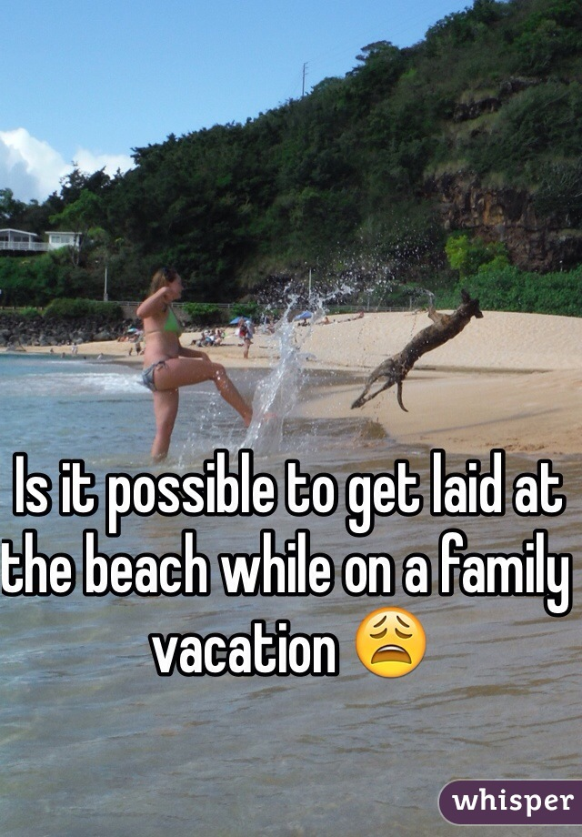Is it possible to get laid at the beach while on a family vacation 😩