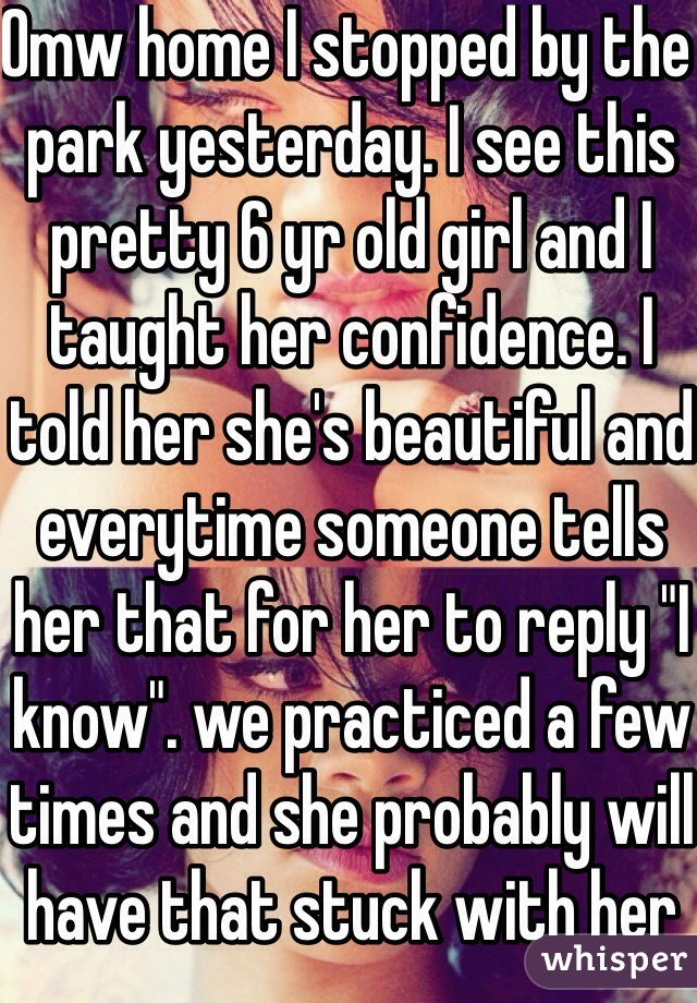 """Omw home I stopped by the park yesterday. I see this pretty 6 yr old girl and I taught her confidence. I told her she's beautiful and everytime someone tells her that for her to reply """"I know"""". we practiced a few times and she probably will have that stuck with her and her mother found it funny lol"""