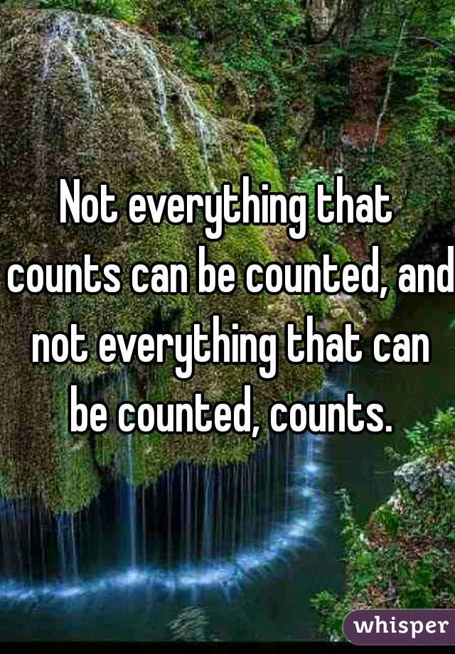 Not everything that counts can be counted, and not everything that can be counted, counts.