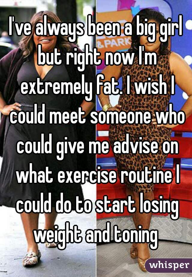 I've always been a big girl but right now I'm extremely fat. I wish I could meet someone who could give me advise on what exercise routine I could do to start losing weight and toning