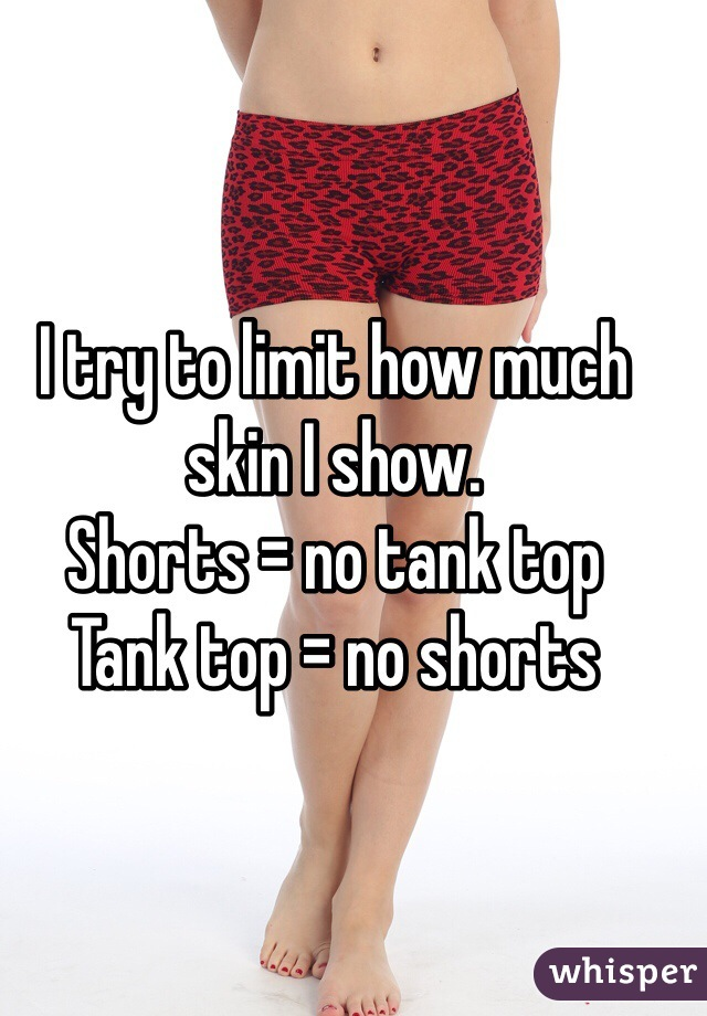 I try to limit how much skin I show.  Shorts = no tank top  Tank top = no shorts