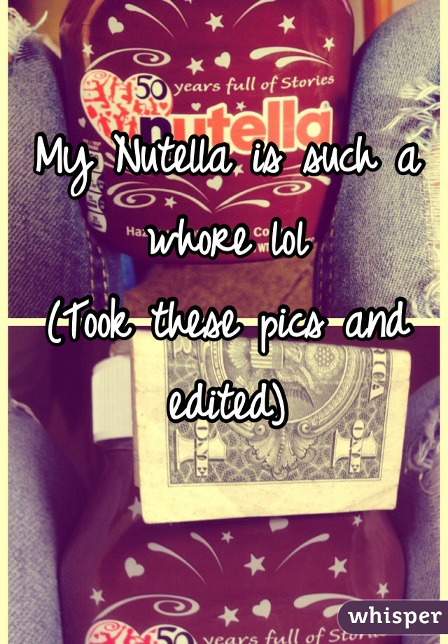 My Nutella is such a whore lol  (Took these pics and edited)