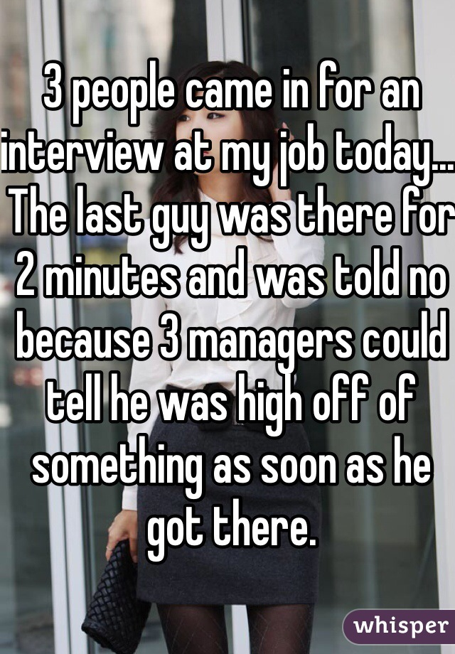 3 people came in for an interview at my job today... The last guy was there for 2 minutes and was told no because 3 managers could tell he was high off of something as soon as he got there.
