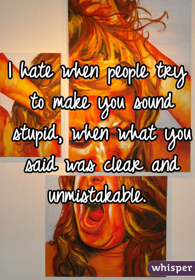 I hate when people try to make you sound stupid, when what you said was clear and unmistakable.